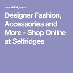 Designer Fashion, Accessories and More - Shop Online at Selfridges