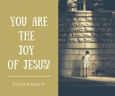 You are the JOY of Jesus!