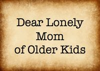 Home Sanctuary: Dear Lonely Mom of Older Kids