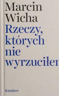 """Marcin Wicha, """"Rzeczy, których nie wyrzuciłem"""". Karakter, 198 stron, wksięgarniach od maja 2017 Good To Know, Wish, Reading, Books, Diving, Culture, Digital, Gifts, Art"""