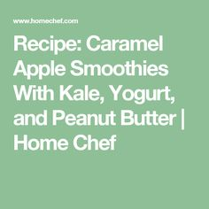 Recipe: Caramel Apple Smoothies With Kale, Yogurt, and Peanut Butter | Home Chef
