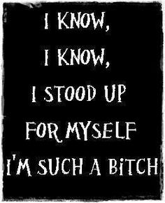 I know, I know... I stood up for myself, I'm such a bitch! And while you blame me for your problems and the reason you have problems,, the one thing, the real thing that it's really about is that it's your problem and I have too much self respect to let it continue.