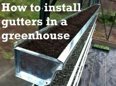 How to Install Gutters in a Greenhouse - new blog I'm reading~ I talked with friends about doing garden gutters along the sunny side of my house, but this gives me an excuse to get a greenhouse and I wont worry about water damage or discoloration of my siding
