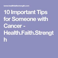 10 Important Tips for Someone with Cancer - Health.Faith.Strength