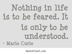 nothing in life is to be feared it is only to be understood - Sök på Google