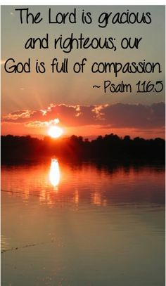 The Lord is gracious and righteous, our God is full of compassion.  ~ Psalm 116:5 #bibleverses