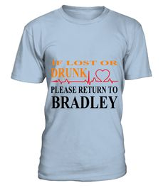 # IF LOST OR DRUNK PLEASE RETURN TO BRADLEY .  IF LOST OR DRUNK PLEASE RETURN TO BRADLEY  A GIFT FOR THE SPECIAL PERSON  It's a unique tshirt, with a special name!   HOW TO ORDER:  1. Select the style and color you want:  2. Click Reserve it now  3. Select size and quantity  4. Enter shipping and billing information  5. Done! Simple as that!  TIPS: Buy 2 or more to save shipping cost!   This is printable if you purchase only one piece. so dont worry, you will get yours.   Guaranteed safe and…