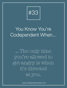 If you're codependent, it's totally okay to get mad at yourself, but never okay to get mad at others. http://www.codependencyquiz.com/allowing-yourself-to-get-angry/