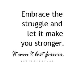 """""""Embrace the stuggle and let it make you stronger. It won't last forever"""""""