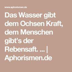 Das Wasser gibt dem Ochsen Kraft, dem Menschen gibt's der Rebensaft. ... | Aphorismen.de