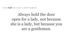 Always hold the door open for a lady, not because she is a lady, but because you are a Gentleman.