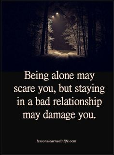 Alone Quotes Being alone may scare you, but staying in a bad relationship may damage you.