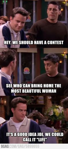 """Joey: """"Hey, we should have a contest to see who can bring home the most beautiful woman."""" Chandler: """"It's a good idea Joe, we could call it 'LIFE'!"""""""