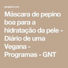 Máscara de pepino boa para a hidratação da pele - Diário de uma Vegana - Programas - GNT