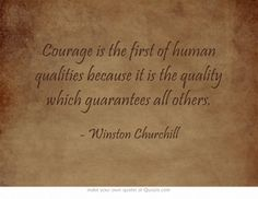 Courage is the first of human qualities because it is the quality which guarantees all others.