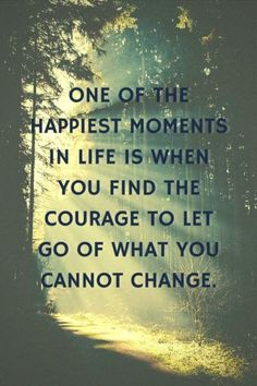 One of the happiest moments in life is when you find the courage to let go of what you cannot change.