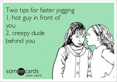two tips for faster jogging: 1) hot guy in front of you, 2) creepy dude behind you