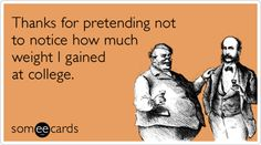 Free and Funny College Ecard: Thanks for pretending not to notice how much weight I gained at college. Create and send your own custom College ecard. Freshman 15, I Love To Laugh, E Cards, Someecards, Really Funny, College Life, 30 Years, Make Me Happy, Weight Gain