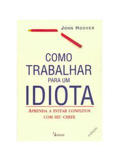 Como Trabalhar para um Idiota - John Hoover  BAIXE AQUI: http://www.e-biblio.tk/detalhe.php?idReg=2191