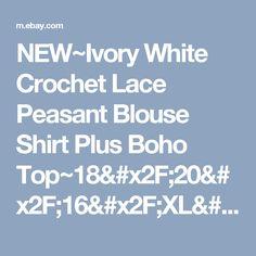 NEW~Ivory White Crochet Lace Peasant Blouse Shirt Plus Boho Top~18/20/16/XL/1X    eBay