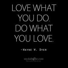 Love what you do. Do what you love - Wayne Dyer