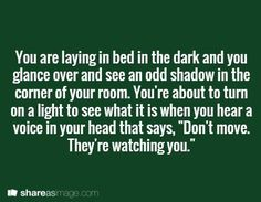"Prompt -- you are laying in bed in the dark and you glance over and see an odd shadow in the corner of your room. you're about to turn on a light to see what it is when you hear a voice in your head that says, ""don't move. they're watching you"""