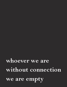 Whoever we are, without connection, we are empty