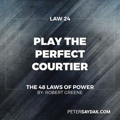 """Law 24: Play the Perfect Courtier """"The perfect courtier thrives in  world where everything revolves around power and political dexterity. He has mastered the art of indirection; he flatters yields to superiors and asserts power over others in the most oblique and graceful manner. Learn and apply the laws of courtiership and there will be no limit to how far you can rise in the court."""" -Robert Greene The 48 Laws of Power"""