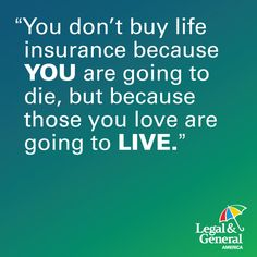 You Buy Life Insurance For The Loved Ones You Leave Behind.