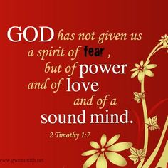 2 Timothy 1:7 ~ God has not given us a spirit of fear, but of power and of love and of a sound mind...