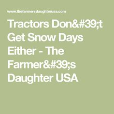 Tractors Don't Get Snow Days Either - The Farmer's Daughter USA
