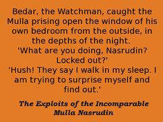 Bedar, the Watchman, caught the Mulla prising open the window of his own bedroom from the outside, in the depths of the night. 'What are you doing, Nasrudin? Locked out?' 'Hush! They say I walk in my sleep. I am trying to surprise myself and find out.' -- Idries Shah, The Exploits of the Incomparable Mulla Nasrudin