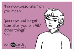 """""""Pin now...read later"""" oh you mean.... """"pin now and forget later after you pin 487 other things"""" Yea"""