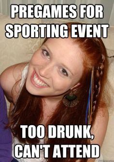 Pregames for sporting event.  Too drunk, can't attend.