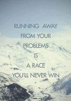 Running away from your problems is a race you'll never win. You cannot fix what you are unwilling to face!