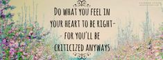 Do what you feel in your heart to be right, for you'll be criticized anyway.  -Eleanor Roosevelt
