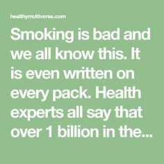 Smoking is bad and we all know this. It is even written on every pack. Health experts all say that over 1 billion in the world smoke and 5 million die from