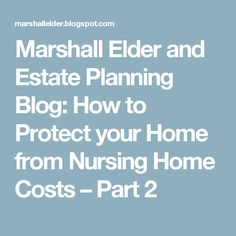 Marshall Elder and Estate Planning Blog: How to Protect your Home from Nursing Home Costs – Part 2