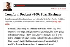 Interview with Buzz Bissinger - very good. http://longform.org/podcast And be sure to listen starting at around 19:40 when Buzz says really nice things about having been a Kelly Writers House Fellow, and the quality of the students he met there. (Proud!)