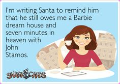 I'm writing Santa to remind him that he still owes me a Barbie dream house and seven minutes in heaven with John Stamos. | Snarkecards