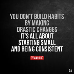 You Don't Build Habits By Making Drastic Changes It's all about starting small and being consistent. More motivation: https://www.gymaholic.co