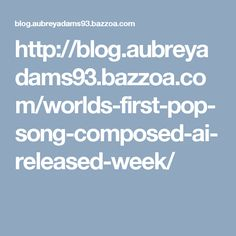 http://blog.aubreyadams93.bazzoa.com/worlds-first-pop-song-composed-ai-released-week/
