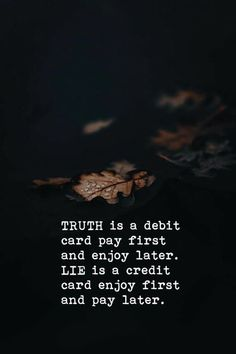 97 Inspirational Quotes That Will Change Your Life - Page 9 of 10 - The Quotes Book Truth is a debit card pay first and enjoys later. The lie is a credit card enjoy first and pay later. True Quotes About Life, Life Quotes Love, Wisdom Quotes, Words Quotes, Best Quotes, Qoutes, Don't Worry Quotes, Honesty Quotes, Life Sayings