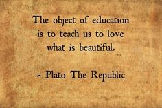 """sirloin:  """"The object of education is to teach us to love what is beautiful."""" - Plato, The Republic"""