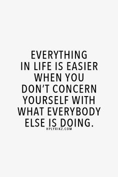 Everything in life is easier when you don't concern yourself with what everybody else is doing