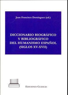 Diccionario biográfico y bibliográfico del humanismo español (siglos XV-XVII) / ideado, dirigido y editado por Juan Francisco Domínguez - 1ª ed. - Madrid : Ediciones Clásicas, 2012