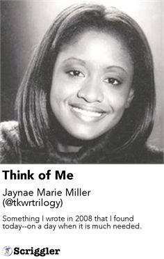 Think of Me by Jaynae Marie Miller (@tkwrtrilogy) https://scriggler.com/detailPost/story/61270 Something I wrote in 2008 that I found today--on a day when it is much needed.