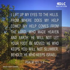 Psalm 121:  I lift up my eyes to the hills.     From where does my help come? 2 My help comes from the Lord,     who made heaven and earth. 3 He will not let your foot be moved;     he who keeps you will not slumber. 4 Behold, he who keeps Israel     will neither slumber nor sleep.