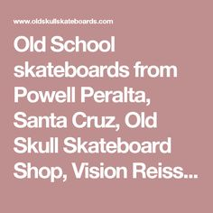 Old School skateboards from Powell Peralta, Santa Cruz, Old Skull Skateboard Shop, Vision Reissue Vintage Classic 80's Skateboarding Skateboard Decks Clothing Limited Collector Rare Santa Cruz, Street Plant, Alva, Hosoi, Dogtown, Hawk, McGill, NOS, R