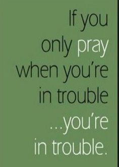 We're in trouble if we only pray when we're in trouble   https://www.facebook.com/photo.php?fbid=831326410228290